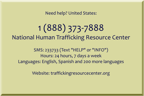"Need help? United States:  1 (888) 373-7888 National Human Trafficking Resource Center  SMS: 233733 (Text ""HELP"" or ""INFO"") Hours: 24 hours, 7 days a week Languages: English, Spanish and 200 more languages  Website: traffickingresourcecenter.org"